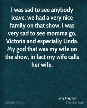 Larry Hagman - I was sad to see anybody leave, we had a very nice family on that show. I was very sad to see momma go, Victoria and especially Linda. My god that was my wife on the show, in fact my wife calls her wife.