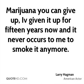 Marijuana you can give up, Iv given it up for fifteen years now and it never occurs to me to smoke it anymore.