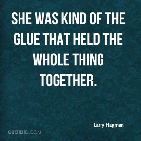 Larry Hagman  - She was kind of the glue that held the whole thing together.