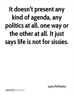 It doesn't present any kind of agenda, any politics at all, one way or the other at all. It just says life is not for sissies.