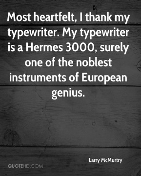 Larry McMurtry  - Most heartfelt, I thank my typewriter. My typewriter is a Hermes 3000, surely one of the noblest instruments of European genius.