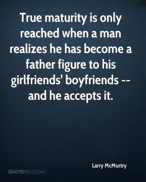 True maturity is only reached when a man realizes he has become a father figure to his girlfriends' boyfriends --and he accepts it.