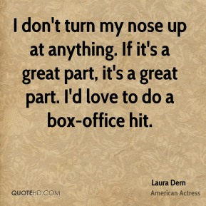 Laura Dern - I don't turn my nose up at anything. If it's a great part, it's a great part. I'd love to do a box-office hit.