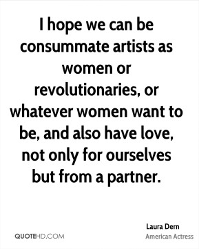 Laura Dern - I hope we can be consummate artists as women or revolutionaries, or whatever women want to be, and also have love, not only for ourselves but from a partner.