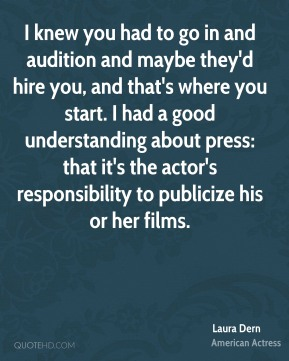 Laura Dern - I knew you had to go in and audition and maybe they'd hire you, and that's where you start. I had a good understanding about press: that it's the actor's responsibility to publicize his or her films.