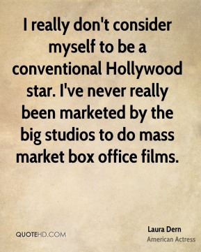 Laura Dern - I really don't consider myself to be a conventional Hollywood star. I've never really been marketed by the big studios to do mass market box office films.