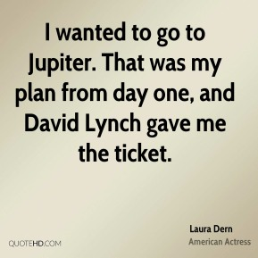 Laura Dern - I wanted to go to Jupiter. That was my plan from day one, and David Lynch gave me the ticket.