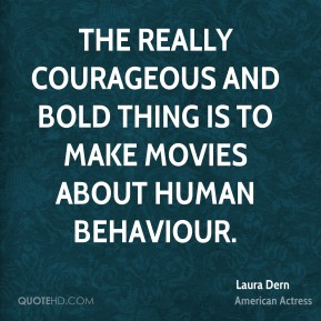 Laura Dern - The really courageous and bold thing is to make movies about human behaviour.