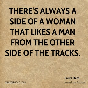 Laura Dern - There's always a side of a woman that likes a man from the other side of the tracks.