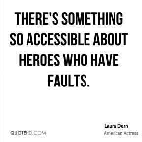 Laura Dern - There's something so accessible about heroes who have faults.