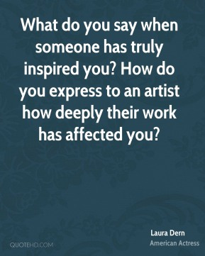 Laura Dern - What do you say when someone has truly inspired you? How do you express to an artist how deeply their work has affected you?