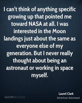 Laurel Clark - I can't think of anything specific growing up that pointed me toward NASA at all. I was interested in the Moon landings just about the same as everyone else of my generation. But I never really thought about being an astronaut or working in space myself.