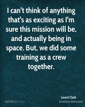 I can't think of anything that's as exciting as I'm sure this mission will be, and actually being in space. But, we did some training as a crew together.