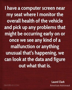 Laurel Clark - I have a computer screen near my seat where I monitor the overall health of the vehicle and pick up any problems that might be occurring early on or once we see any kind of a malfunction or anything unusual that's happening, we can look at the data and figure out what that is.