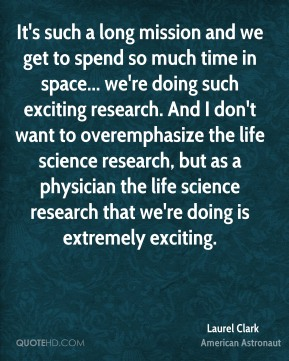 It's such a long mission and we get to spend so much time in space... we're doing such exciting research. And I don't want to overemphasize the life science research, but as a physician the life science research that we're doing is extremely exciting.