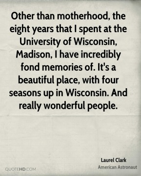 Other than motherhood, the eight years that I spent at the University of Wisconsin, Madison, I have incredibly fond memories of. It's a beautiful place, with four seasons up in Wisconsin. And really wonderful people.