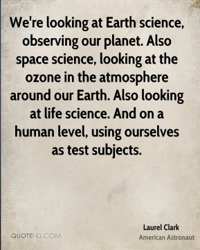 Laurel Clark - We're looking at Earth science, observing our planet. Also space science, looking at the ozone in the atmosphere around our Earth. Also looking at life science. And on a human level, using ourselves as test subjects.