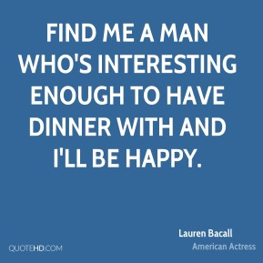 Lauren Bacall - Find me a man who's interesting enough to have dinner with and I'll be happy.