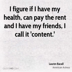 Lauren Bacall - I figure if I have my health, can pay the rent and I have my friends, I call it 'content.'