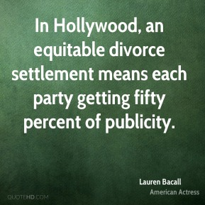 Lauren Bacall - In Hollywood, an equitable divorce settlement means each party getting fifty percent of publicity.