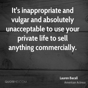 Lauren Bacall - It's inappropriate and vulgar and absolutely unacceptable to use your private life to sell anything commercially.