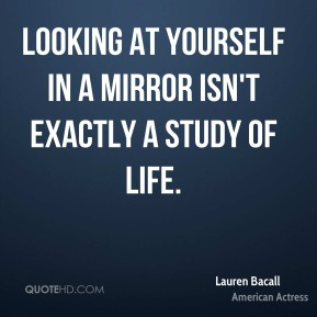 Lauren Bacall - Looking at yourself in a mirror isn't exactly a study of life.
