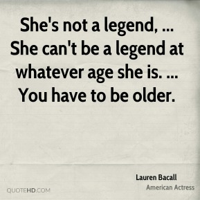 She's not a legend, ... She can't be a legend at whatever age she is. ... You have to be older.