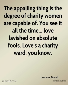Lawrence Durrell - The appalling thing is the degree of charity women are capable of. You see it all the time... love lavished on absolute fools. Love's a charity ward, you know.
