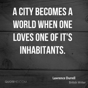 Lawrence Durrell - A city becomes a world when one loves one of it's inhabitants.