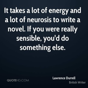 Lawrence Durrell - It takes a lot of energy and a lot of neurosis to write a novel. If you were really sensible, you'd do something else.