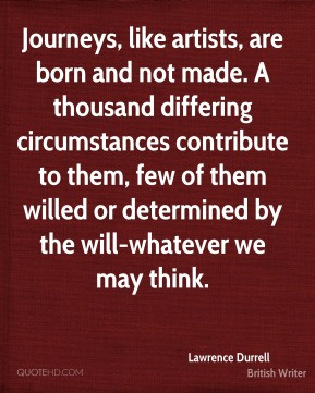 Lawrence Durrell - Journeys, like artists, are born and not made. A thousand differing circumstances contribute to them, few of them willed or determined by the will-whatever we may think.