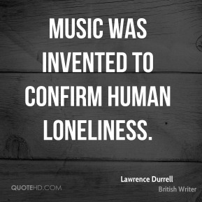 Lawrence Durrell - Music was invented to confirm human loneliness.