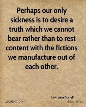 Lawrence Durrell - Perhaps our only sickness is to desire a truth which we cannot bear rather than to rest content with the fictions we manufacture out of each other.