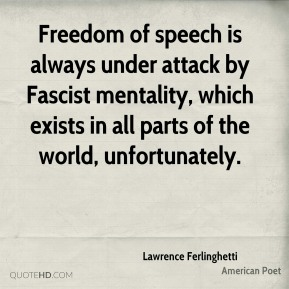 Freedom of speech is always under attack by Fascist mentality, which exists in all parts of the world, unfortunately.