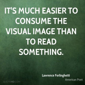 Lawrence Ferlinghetti - It's much easier to consume the visual image than to read something.
