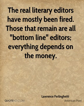 "The real literary editors have mostly been fired. Those that remain are all ""bottom line"" editors; everything depends on the money."