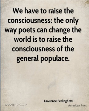 We have to raise the consciousness; the only way poets can change the world is to raise the consciousness of the general populace.