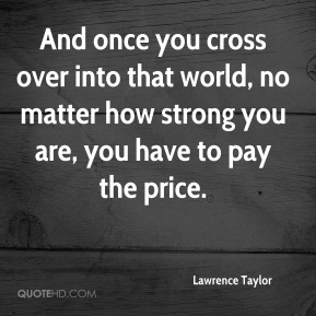 Lawrence Taylor - And once you cross over into that world, no matter how strong you are, you have to pay the price.