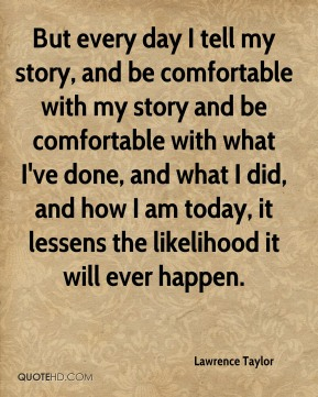 But every day I tell my story, and be comfortable with my story and be comfortable with what I've done, and what I did, and how I am today, it lessens the likelihood it will ever happen.