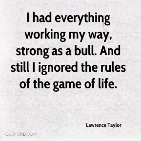 I had everything working my way, strong as a bull. And still I ignored the rules of the game of life.