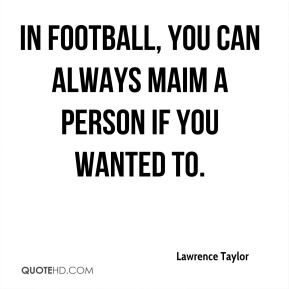 In football, you can always maim a person if you wanted to.