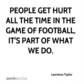 People get hurt all the time in the game of football, it's part of what we do.