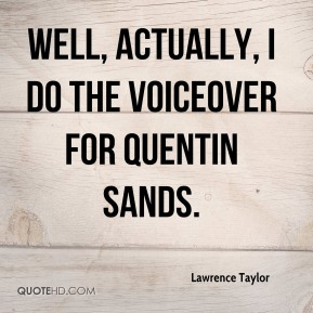 Well, actually, I do the voiceover for Quentin Sands.