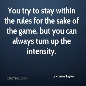 You try to stay within the rules for the sake of the game, but you can always turn up the intensity.