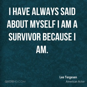 I have always said about myself I am a survivor because I am.