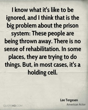 I know what it's like to be ignored, and I think that is the big problem about the prison system: These people are being thrown away. There is no sense of rehabilitation. In some places, they are trying to do things. But, in most cases, it's a holding cell.