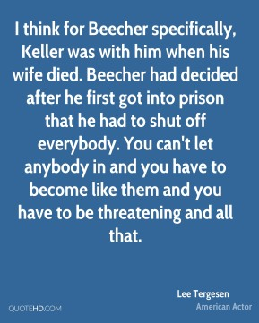 Lee Tergesen - I think for Beecher specifically, Keller was with him when his wife died. Beecher had decided after he first got into prison that he had to shut off everybody. You can't let anybody in and you have to become like them and you have to be threatening and all that.