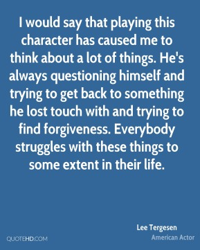 I would say that playing this character has caused me to think about a lot of things. He's always questioning himself and trying to get back to something he lost touch with and trying to find forgiveness. Everybody struggles with these things to some extent in their life.