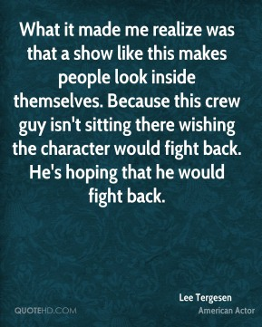 What it made me realize was that a show like this makes people look inside themselves. Because this crew guy isn't sitting there wishing the character would fight back. He's hoping that he would fight back.