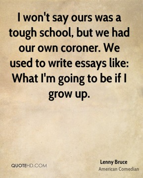 I won't say ours was a tough school, but we had our own coroner. We used to write essays like: What I'm going to be if I grow up.